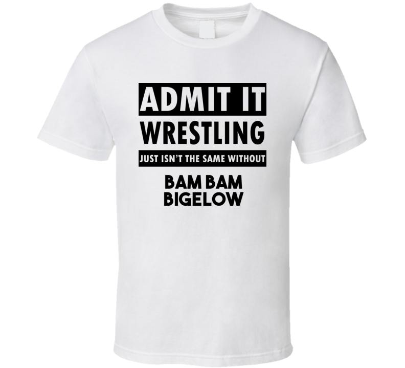 Bam Bam Bigelow Life Isnt The Same Without T shirt