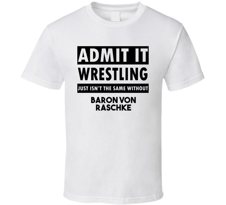 Baron Von Raschke Life Isnt The Same Without T shirt