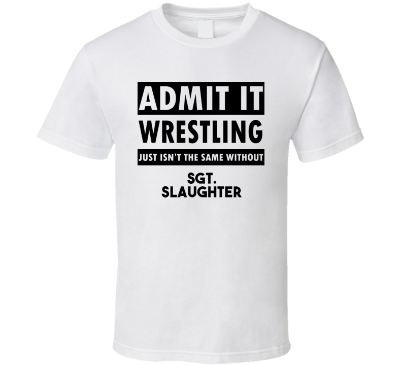 Sgt. Slaughter Life Isnt The Same Without T shirt