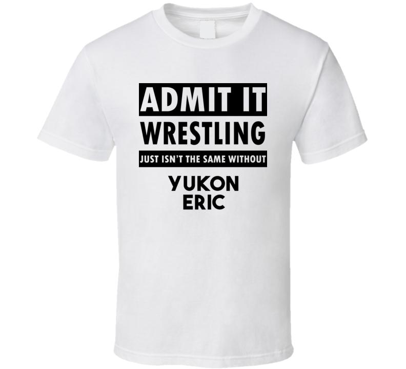 Yukon Eric Life Isnt The Same Without T shirt