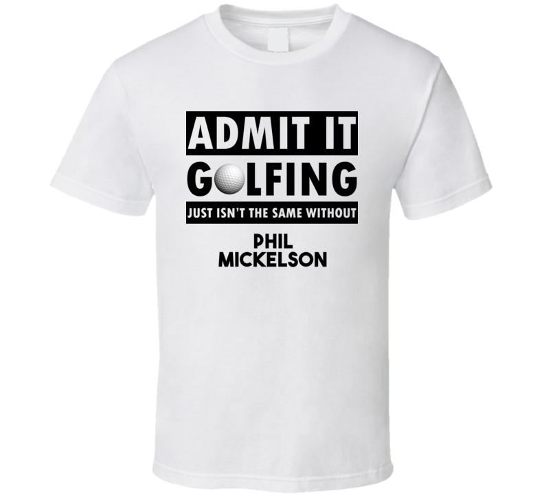 Phil Mickelson Golf Isnt The Same Without T shirt