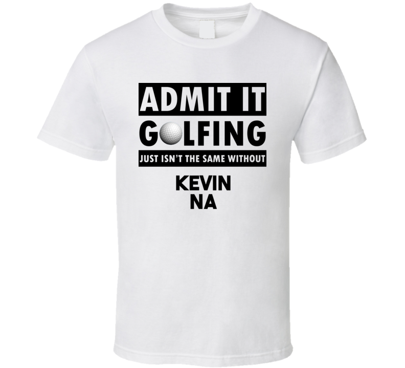 Kevin Na Golf Isnt The Same Without T shirt
