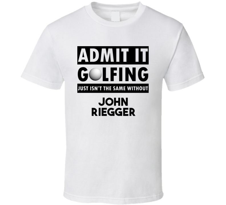 John Riegger Golf Isnt The Same Without T shirt