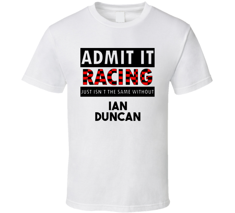 Ian Duncan Racing Isnt The Same Without T shirt