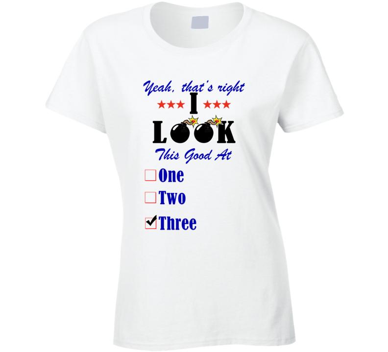 Three Yeah I Look This Good At T shirt