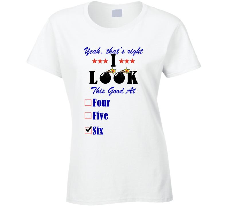 Six Yeah I Look This Good At T shirt
