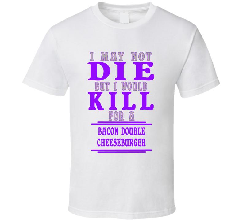 Bacon Double Cheeseburger Id Kill For It T shirt