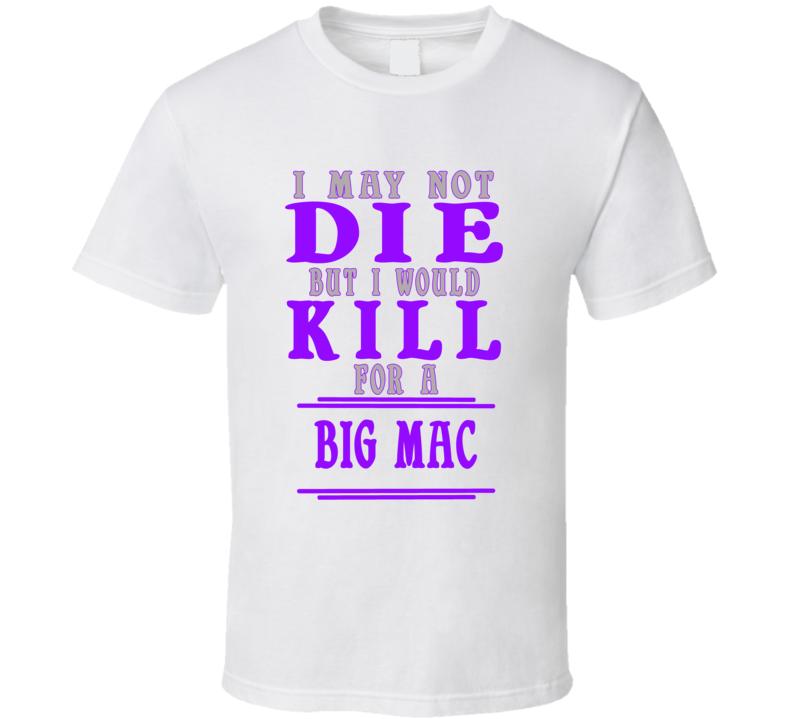 Big Mac Id Kill For It T shirt