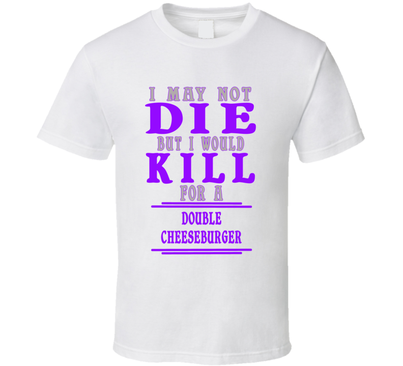 Double Cheeseburger Id Kill For It T shirt