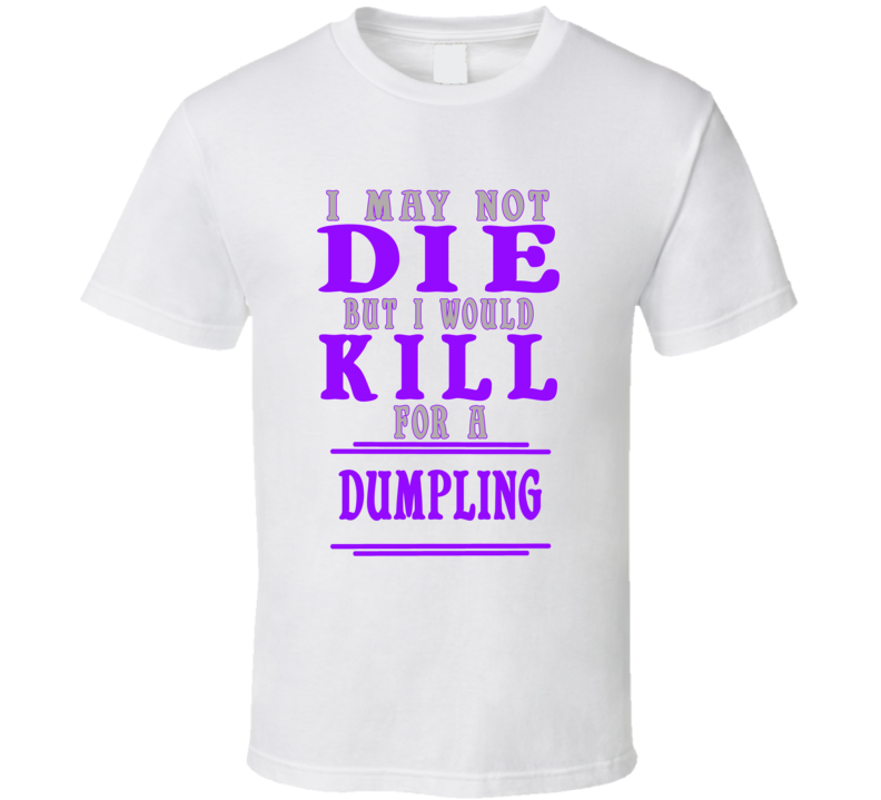Dumpling Id Kill For It T shirt