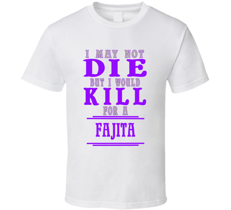 Fajita Id Kill For It T shirt