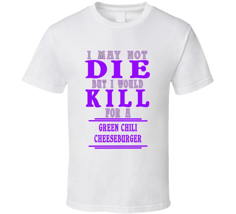 Green Chili Cheeseburger Id Kill For It T shirt