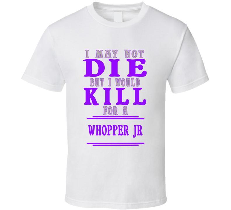 Whopper Jr Id Kill For It T shirt
