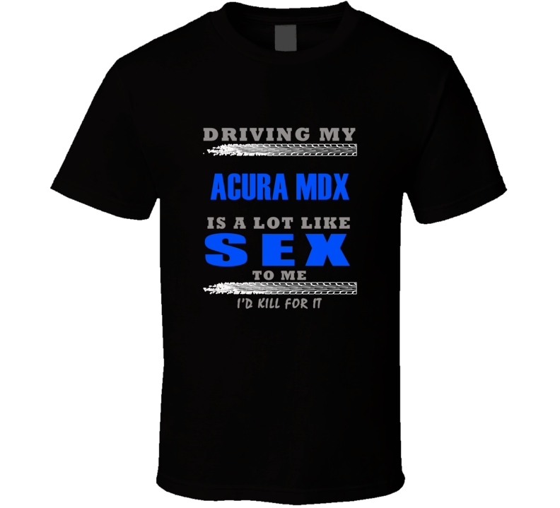 Acura MDX Driving Is Like Sex T shirt