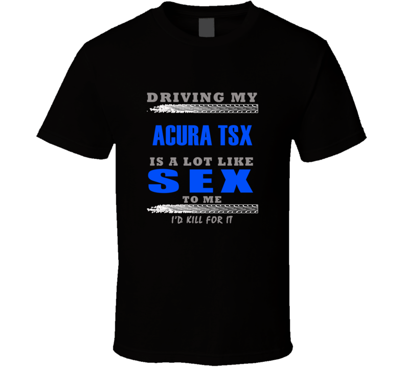 Acura TSX Driving Is Like Sex T shirt