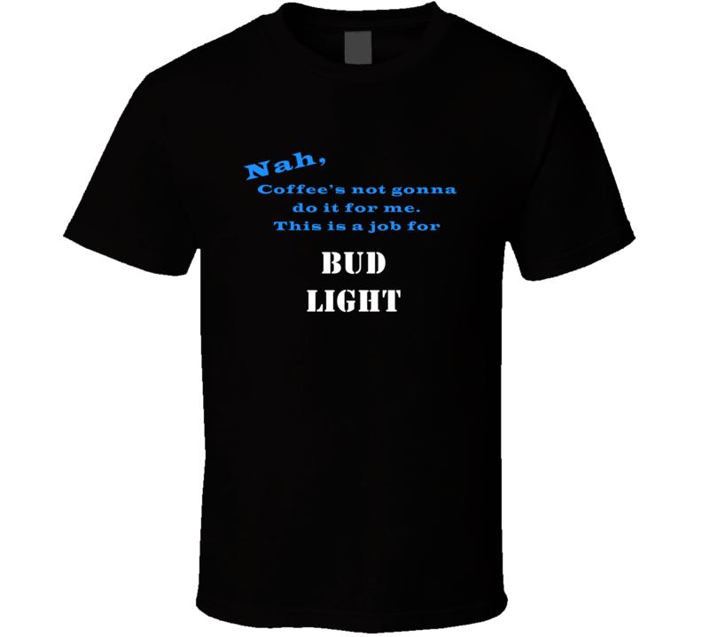 Bud Light Coffee  Wont Do It T shirt