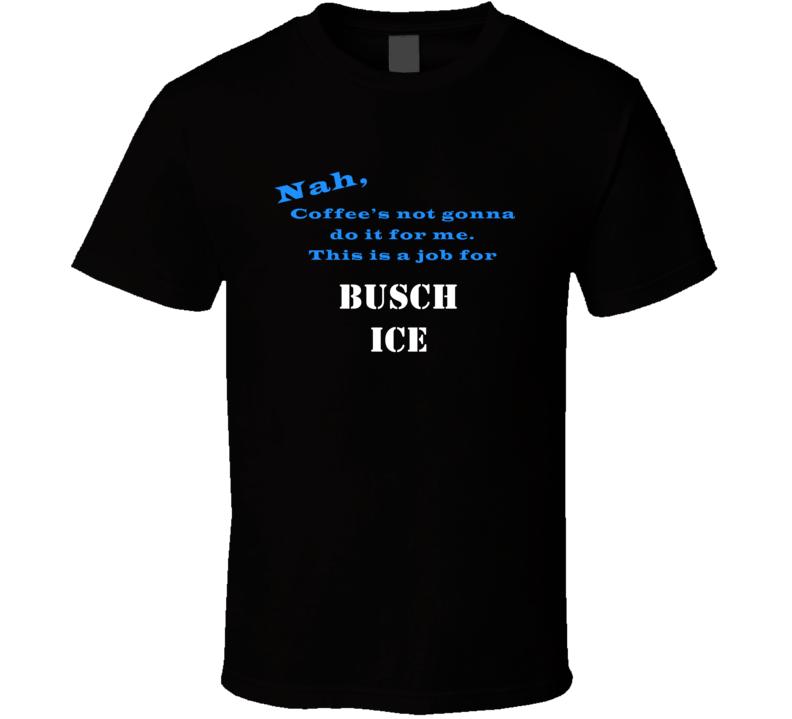 Busch Ice Coffee  Wont Do It T shirt