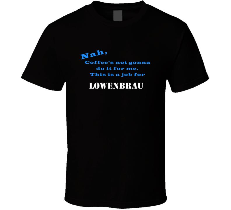 Lowenbrau Coffee  Wont Do It T shirt