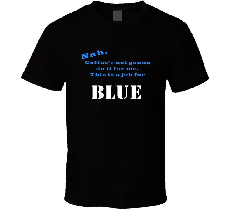 Blue Coffee  Wont Do It T shirt