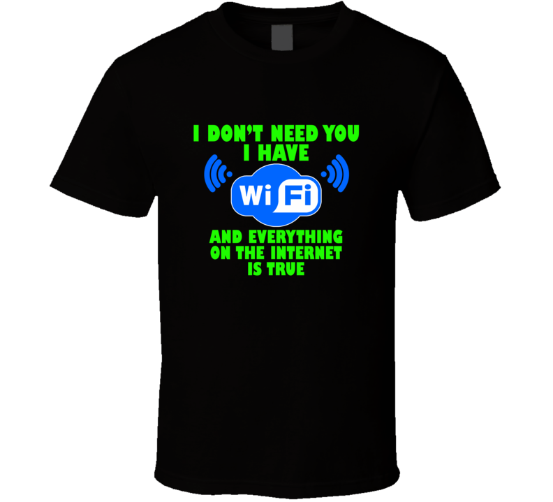 I Dont Need You I Have Wifi Funny T shirt