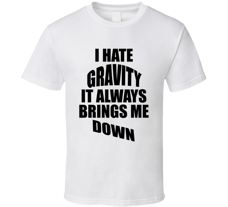 I Hate Gravity It Always Brings Me Down Funny T shirt