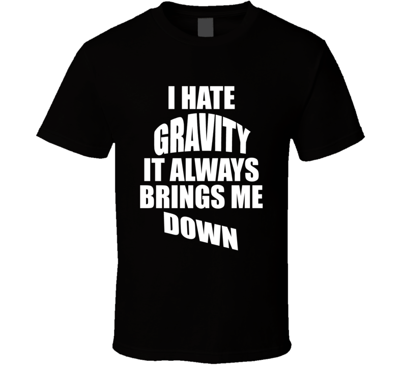 I Hate Gravity It Always Brings Me Down Cute T shirt