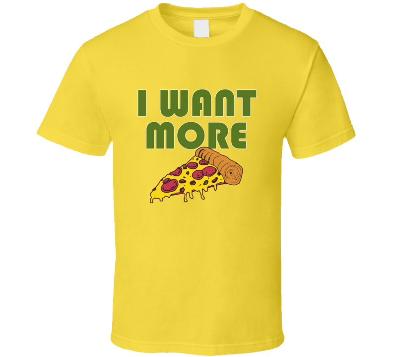 Pizza I Want More Pizza Funny T shirt