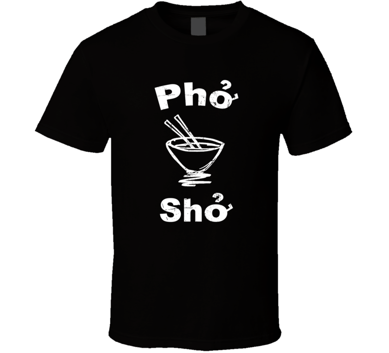 Pho Sho Funny Vietnam Soup Funny Food Fan T Shirt