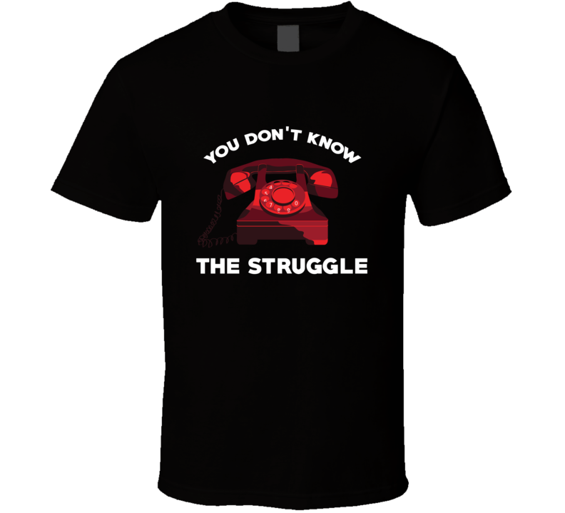 You Don't Know The Struggle Dial Phone Funny Parody T Shirt