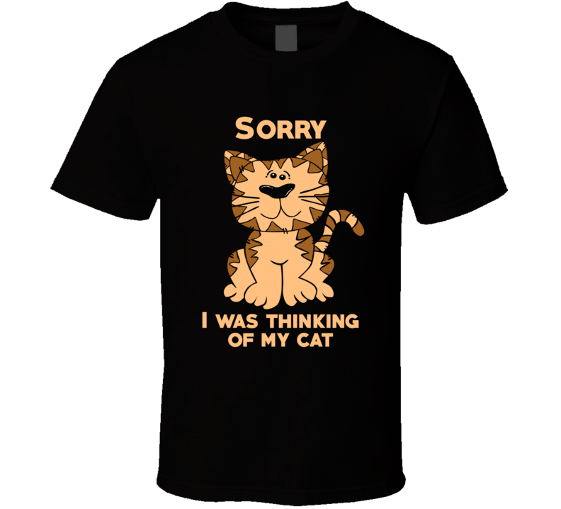 Sorry Thinking Of My Cat Lover Funny Pet T Shirt