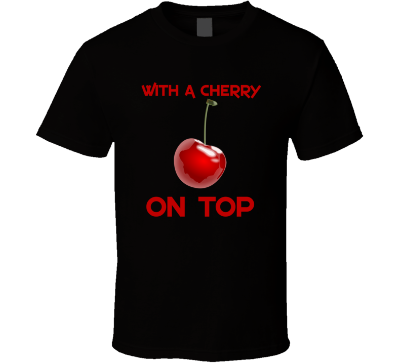 With A Cherry On Top Funny Trending Parody T Shirt