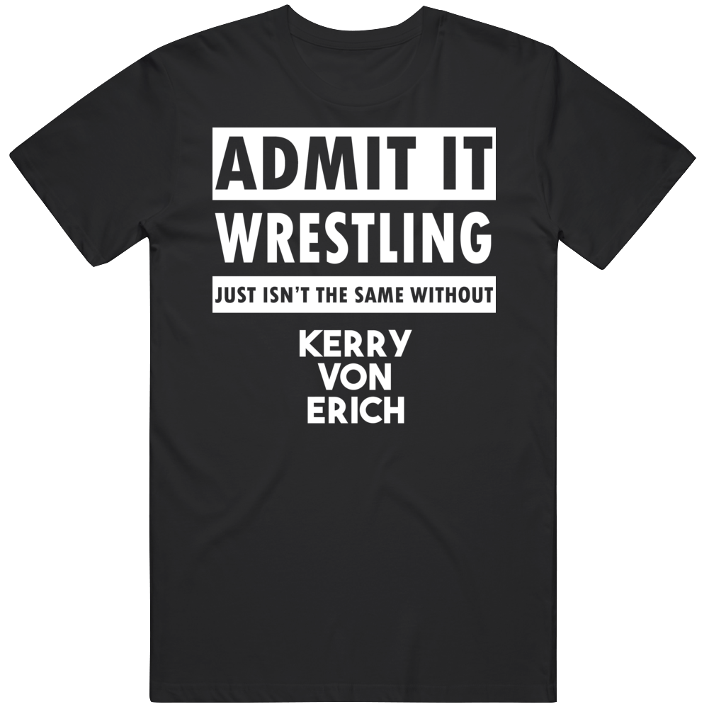Admit It Wrestling Just Isn't The Same Without Kerry Von Erich T Shirt