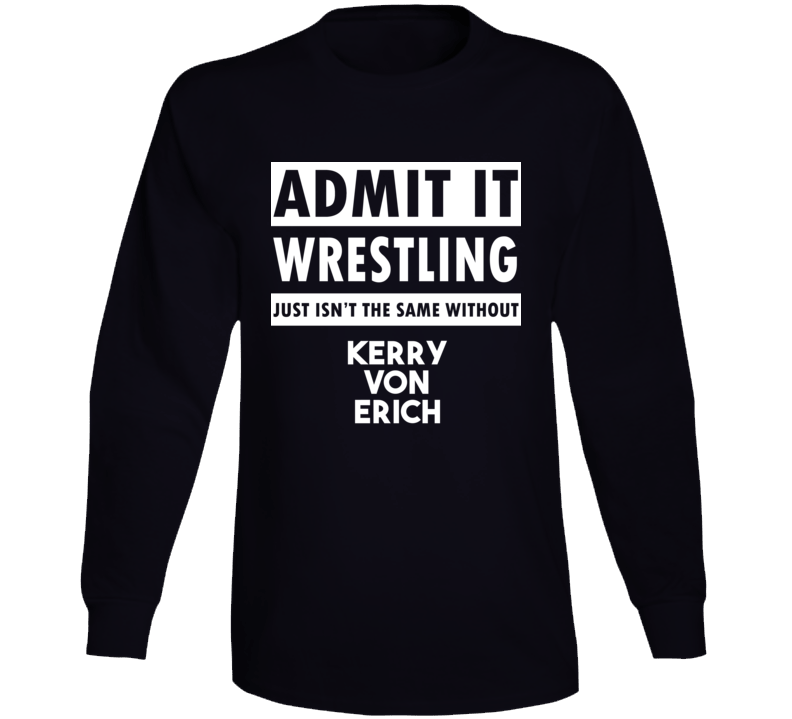 Admit It Wrestling Just Isn't The Same Without Kerry Von Erich Long Sleeve