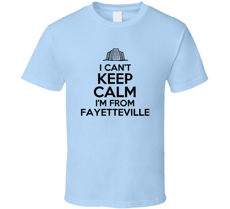 I Cant Keep Calm Im From Fayetteville City Funny T Shirt