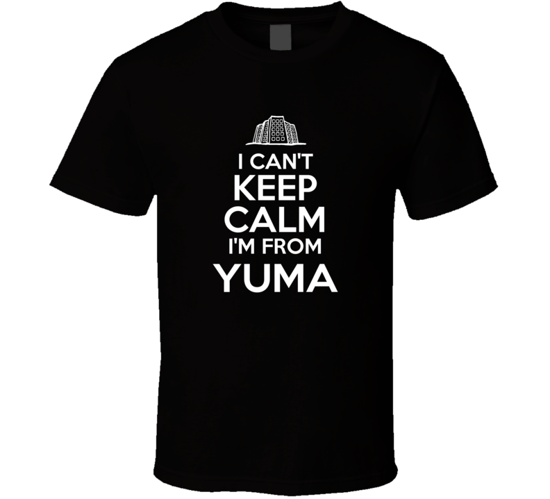I Cant Keep Calm Im From Yuma Funny City T Shirt