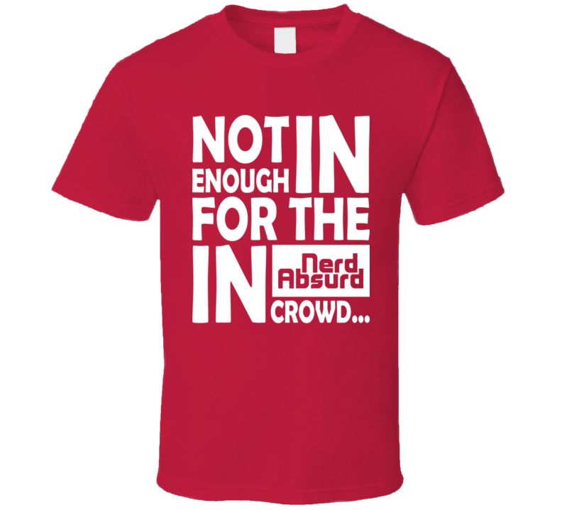 6fb71e3fd Nerd Absurd not enough for the geek in crowd Funny Nerdy T Shirt