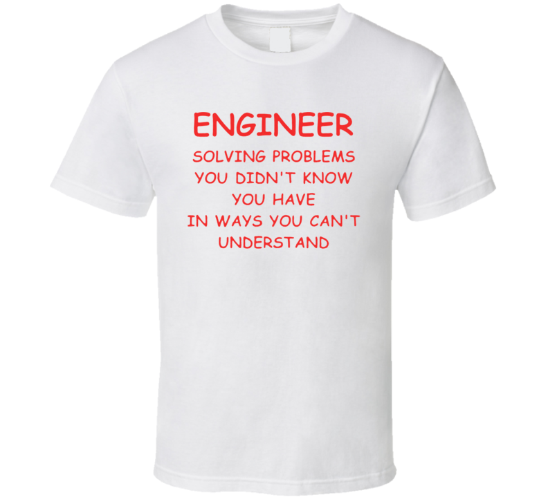 Solving problems you didn't know you have in ways you can't understand - Engineer T Shirt