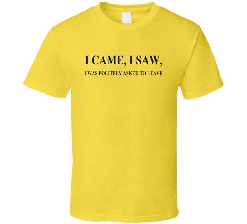 I came, I saw, i was politely asked to leave funny  T Shirt