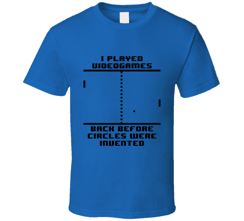 I played Video games, back before circles were invented T Shirt