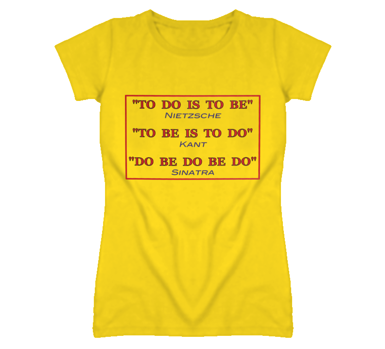 to do is to be - funny quotes  frank sinatra philosophy friedrich nietzsche immanuel kant T Shirt