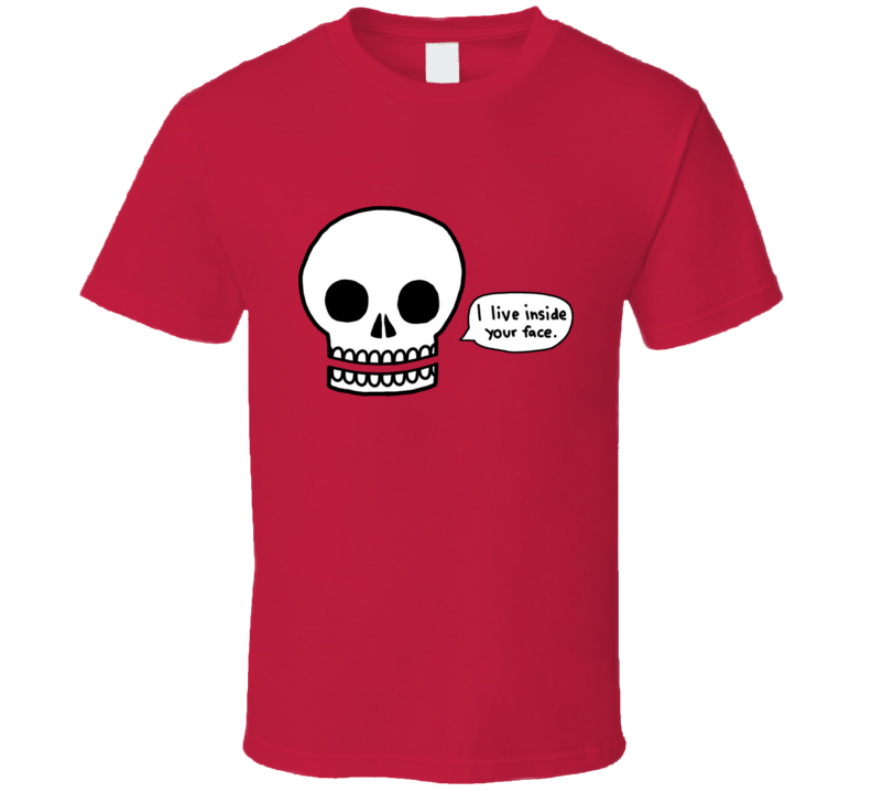 Funny humor skull I live inside your face T Shirt