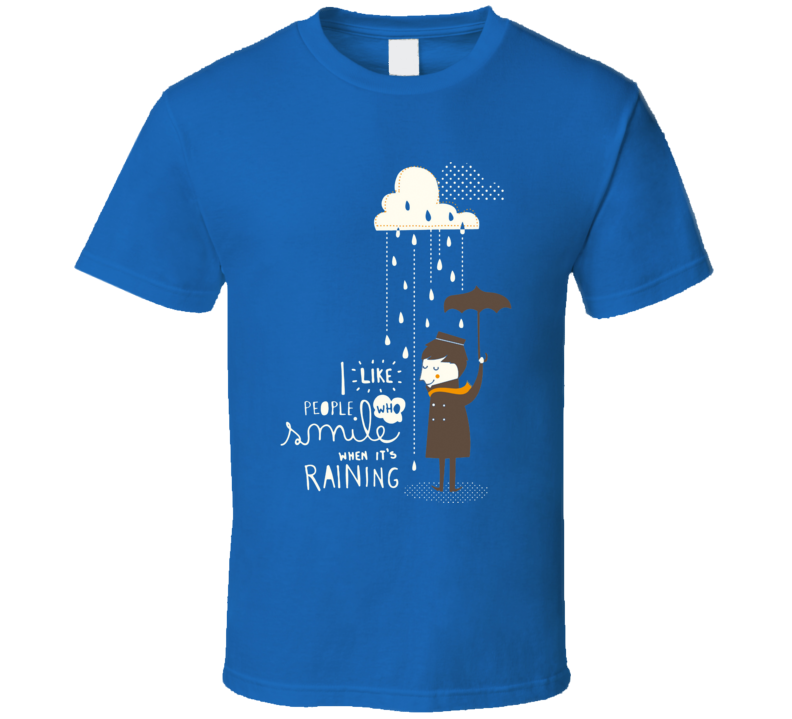 I like people who smile when it's raining T Shirt