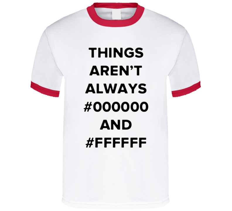 Things aren't always black and white T Shirt