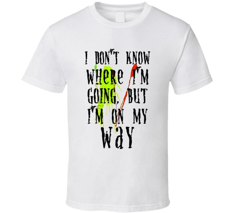I don't know where I'm going, but I'm on my way T Shirt