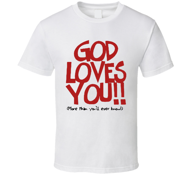 God loves you always (More than you'll ever know!)  T Shirt