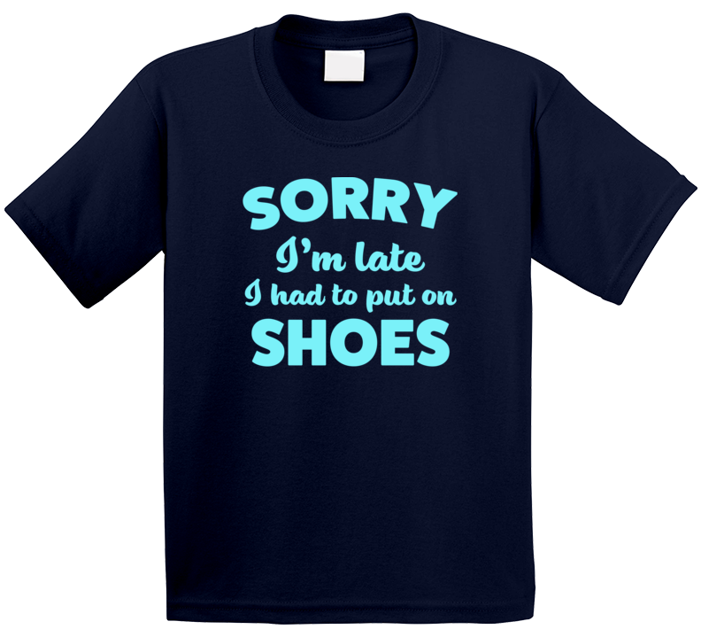 Sorry Im Late Had To Put On Shoes Cute Kids T Shirt