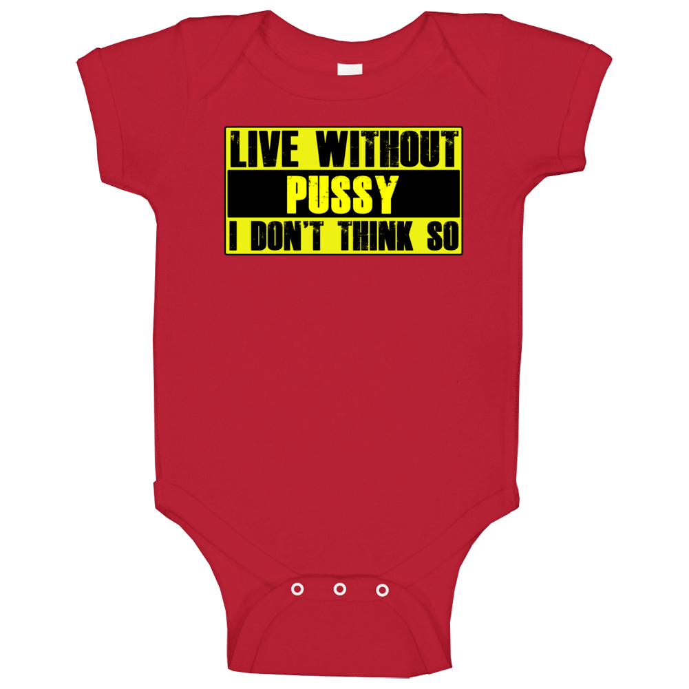 Live Without Pussy Dont Think So Funny Baby One Piece