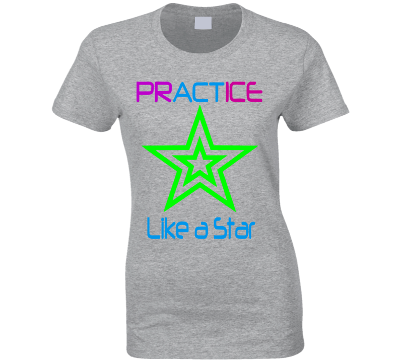 Womans - Workout Practice Gym Tshirt - Practice (Act) Like a Star