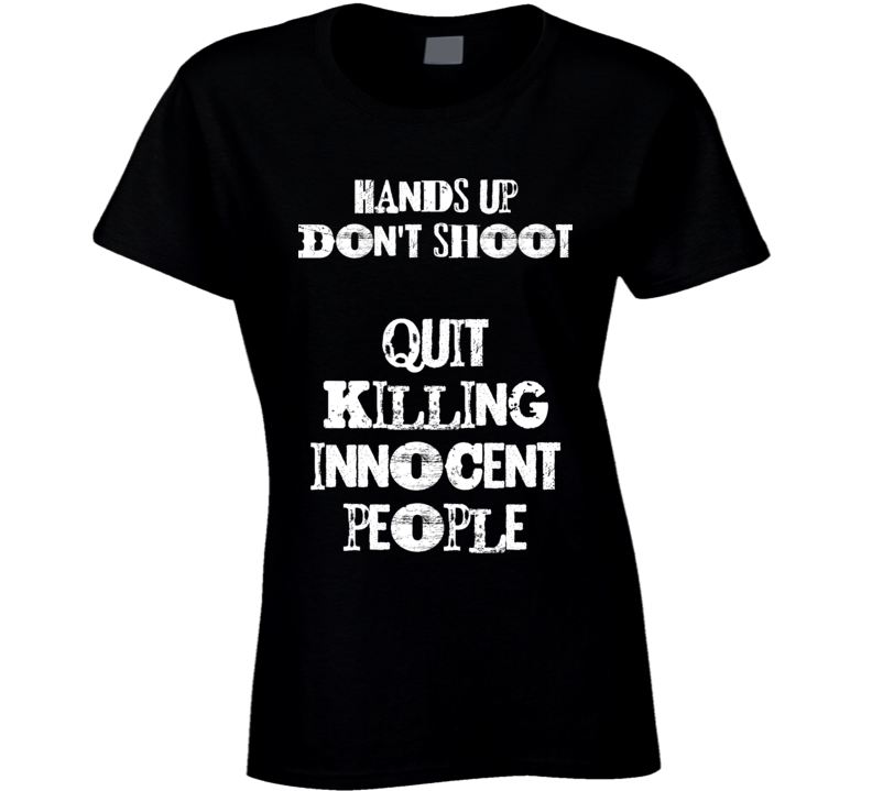 Hands Up Don't Shoot - Quit Killing Innocent People - Black Lives Matter T Shirt