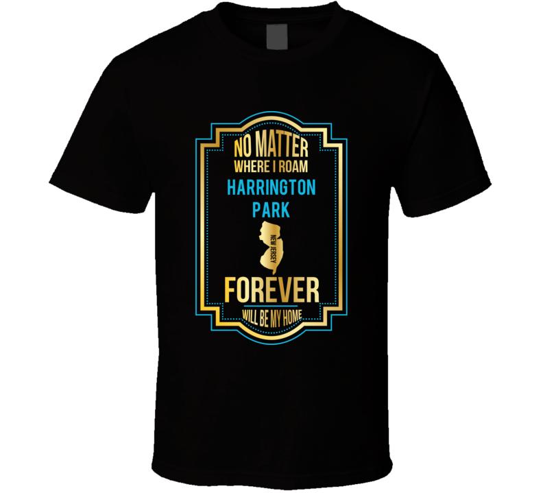 No Matter Where I Roam Harrington Park New Jersey Forever Will Be My Home T Shirt